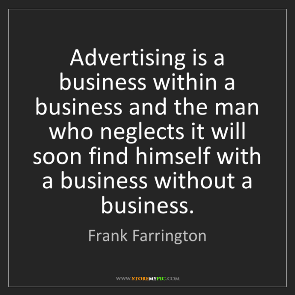 Frank Farrington: Advertising is a business within a business and the man...