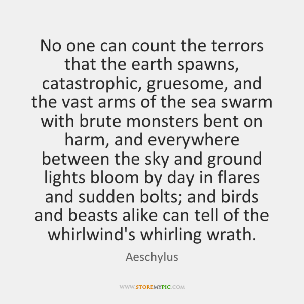 No one can count the terrors that the earth spawns, catastrophic, gruesome, ...