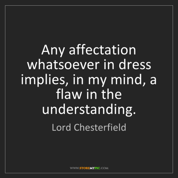 Lord Chesterfield: Any affectation whatsoever in dress implies, in my mind,...