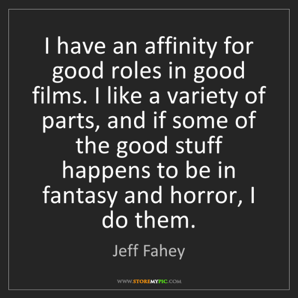 Jeff Fahey: I have an affinity for good roles in good films. I like...