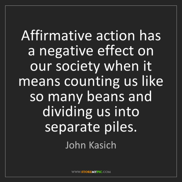 John Kasich: Affirmative action has a negative effect on our society...