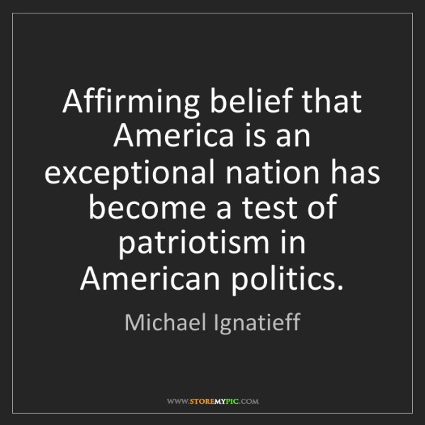 Michael Ignatieff: Affirming belief that America is an exceptional nation...