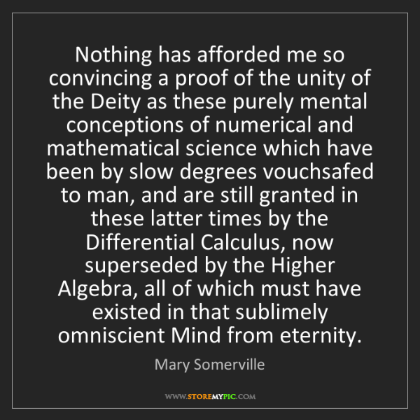 Mary Somerville: Nothing has afforded me so convincing a proof of the...