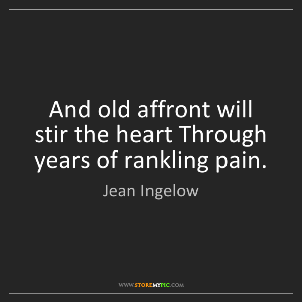 Jean Ingelow: And old affront will stir the heart Through years of...