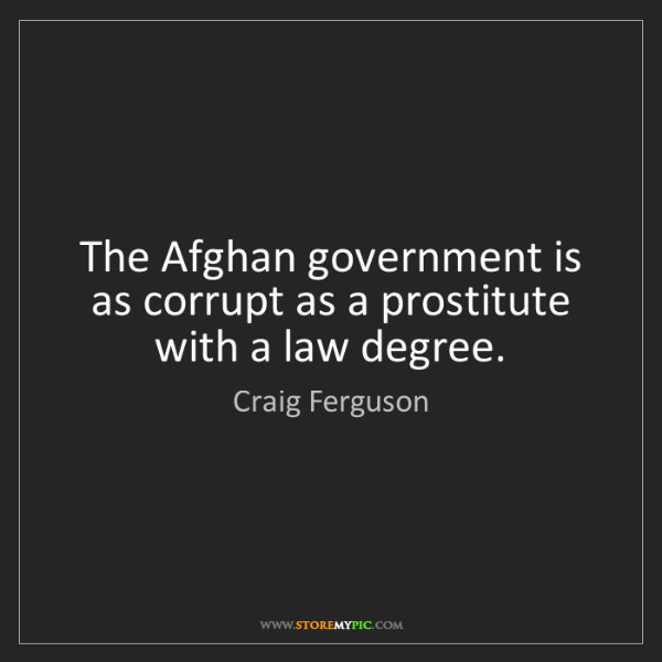Craig Ferguson: The Afghan government is as corrupt as a prostitute with...