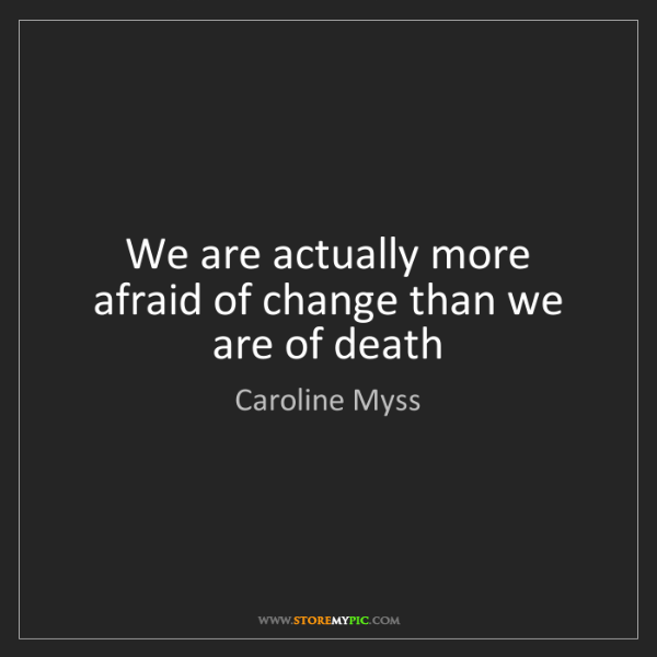 Caroline Myss: We are actually more afraid of change than we are of...