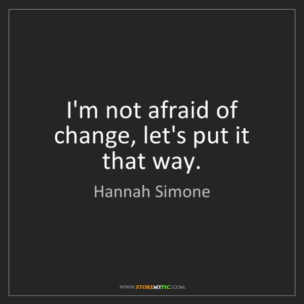Hannah Simone: I'm not afraid of change, let's put it that way.