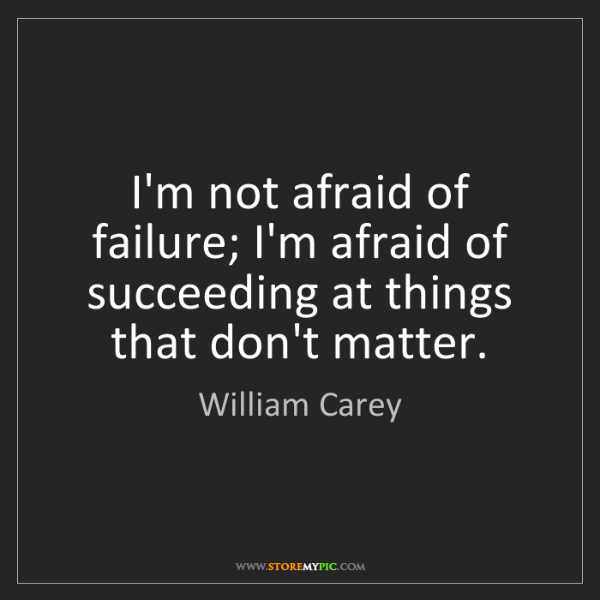 William Carey: I'm not afraid of failure; I'm afraid of succeeding at...