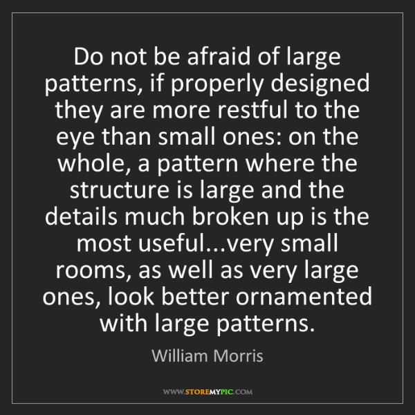 William Morris: Do not be afraid of large patterns, if properly designed...