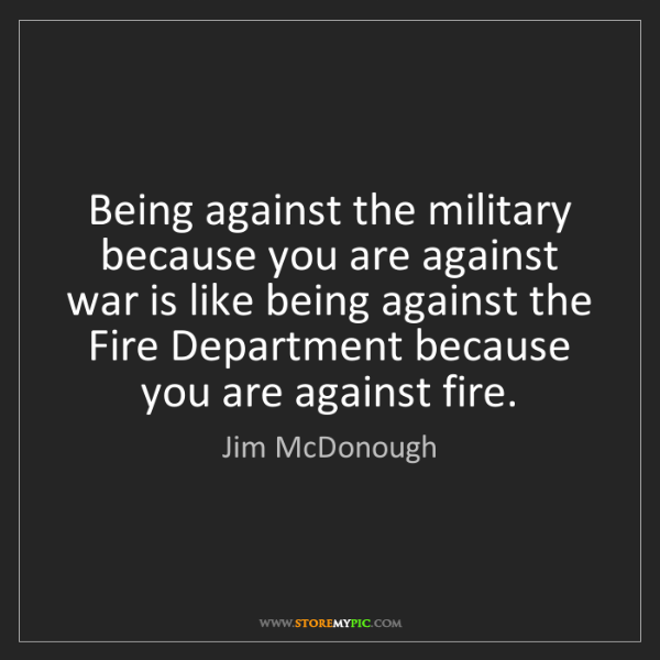 Jim McDonough: Being against the military because you are against war...