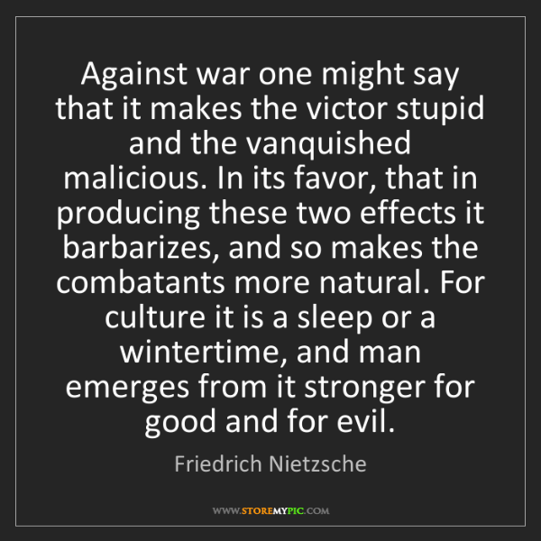 Friedrich Nietzsche: Against war one might say that it makes the victor stupid...