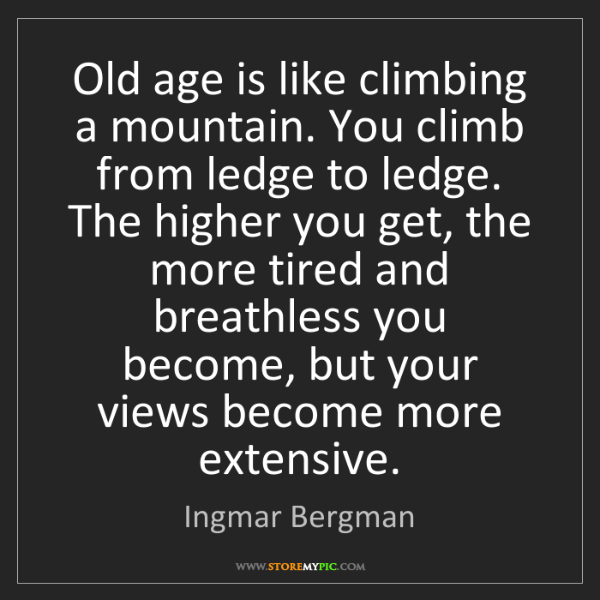 Ingmar Bergman: Old age is like climbing a mountain. You climb from ledge...