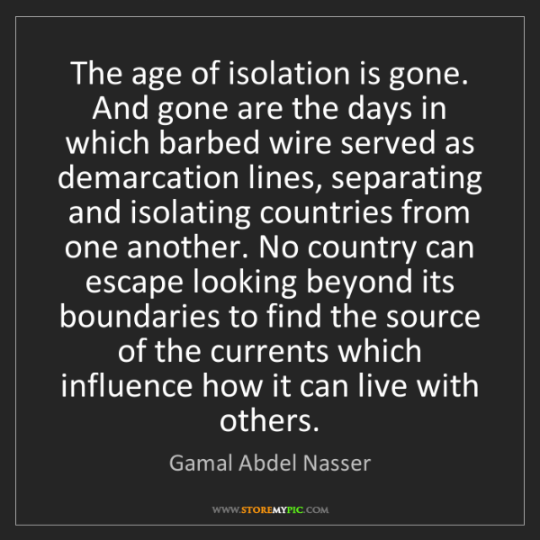 Gamal Abdel Nasser: The age of isolation is gone. And gone are the days in...
