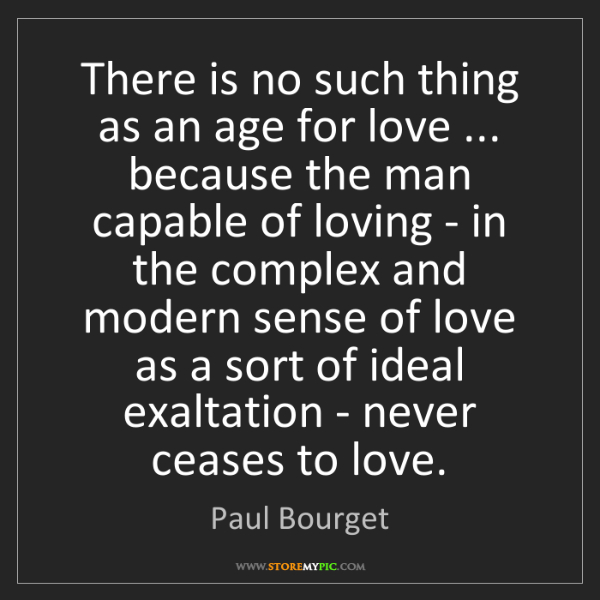 Paul Bourget: There is no such thing as an age for love ... because...