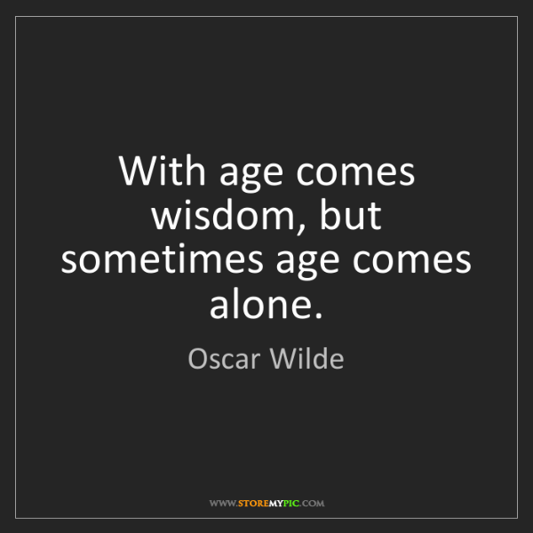 Oscar Wilde: With age comes wisdom, but sometimes age comes alone.