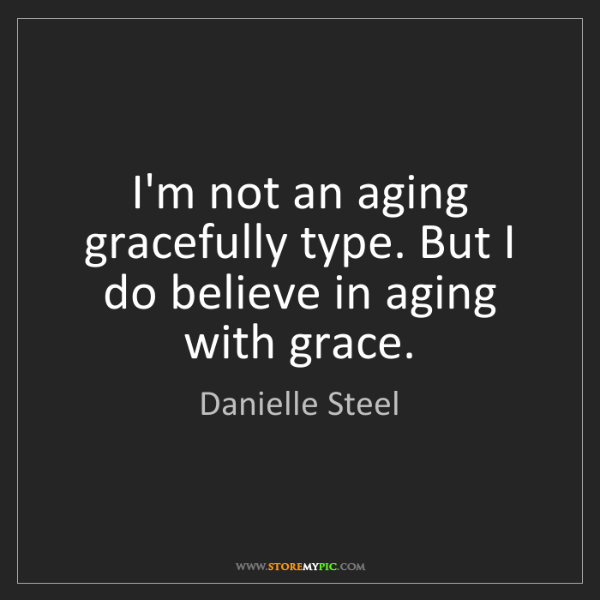 Danielle Steel: I'm not an aging gracefully type. But I do believe in...