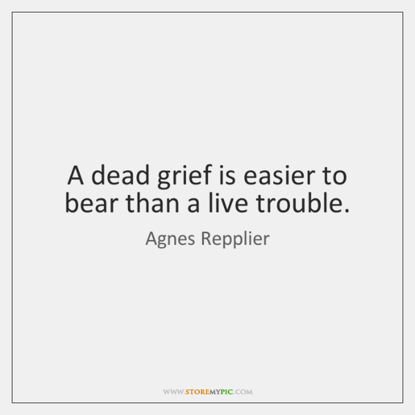 A dead grief is easier to bear than a live trouble.
