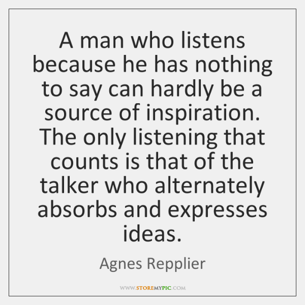 A man who listens because he has nothing to say can hardly ...