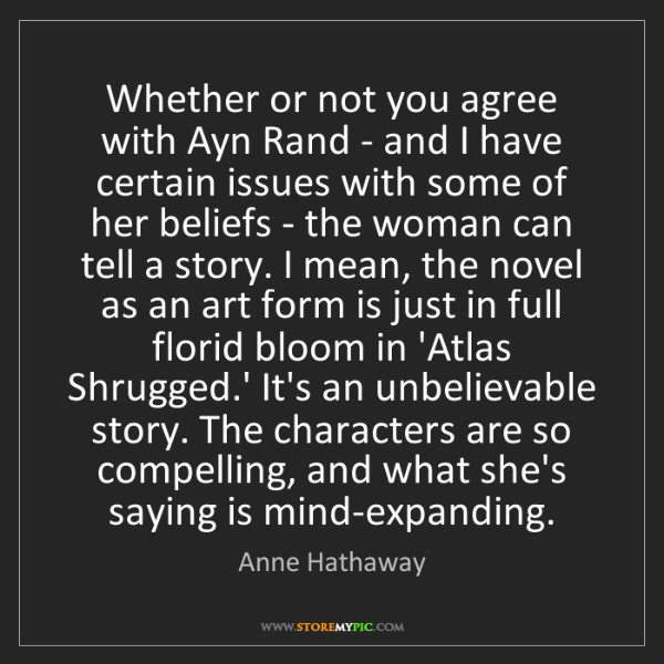 Anne Hathaway: Whether or not you agree with Ayn Rand - and I have certain...