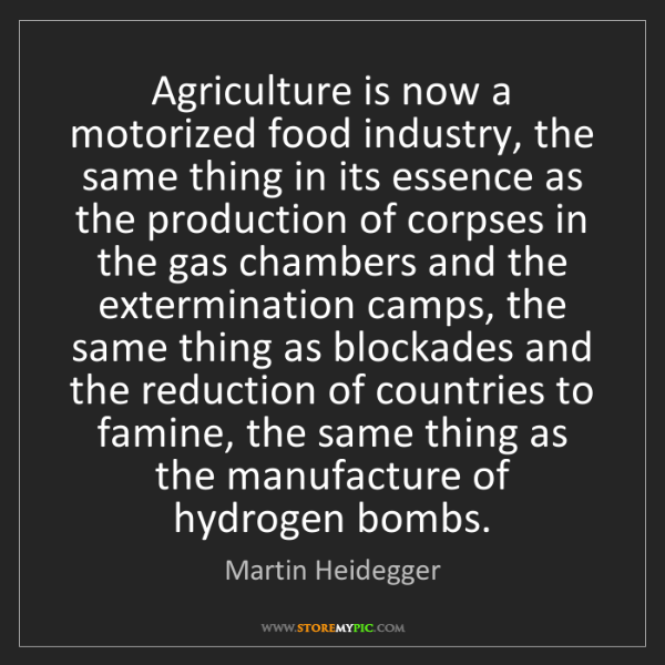Martin Heidegger: Agriculture is now a motorized food industry, the same...