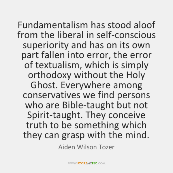 Fundamentalism has stood aloof from the liberal in self-conscious superiority and has ...