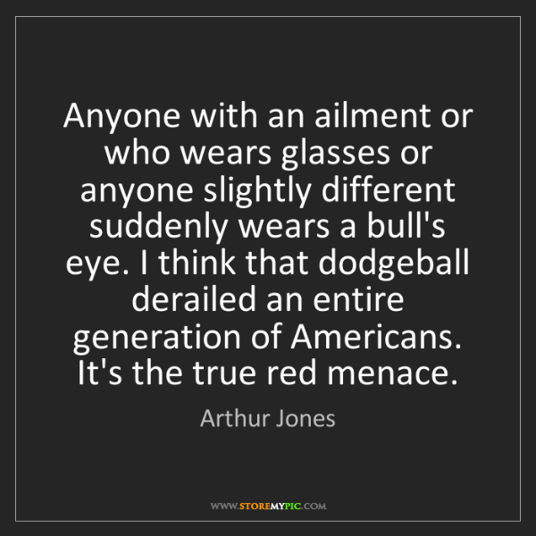 Arthur Jones: Anyone with an ailment or who wears glasses or anyone...