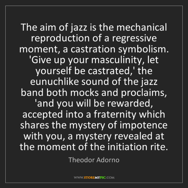 Theodor Adorno: The aim of jazz is the mechanical reproduction of a regressive...