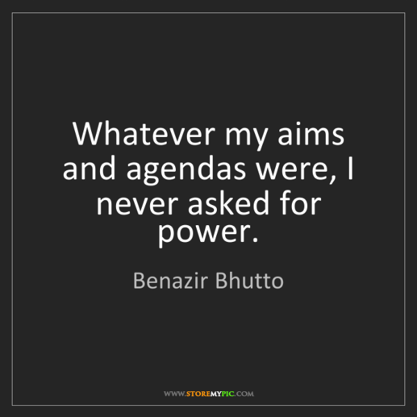 Benazir Bhutto: Whatever my aims and agendas were, I never asked for...