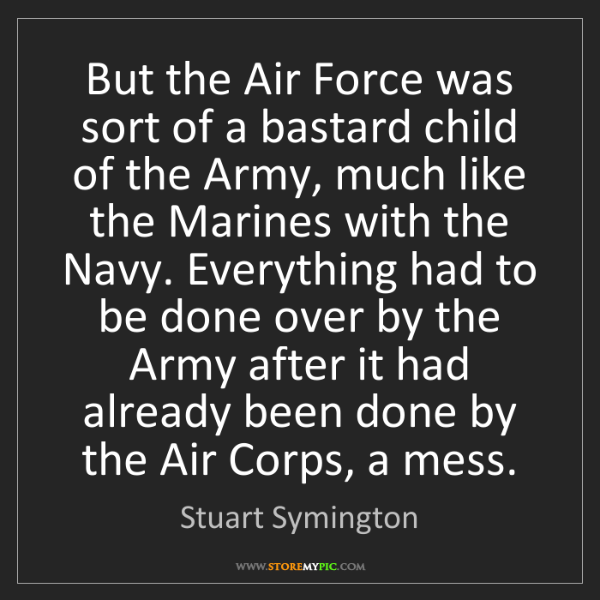 Stuart Symington: But the Air Force was sort of a bastard child of the...