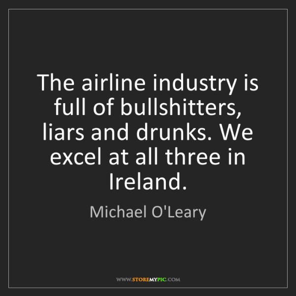 Michael O'Leary: The airline industry is full of bullshitters, liars and...