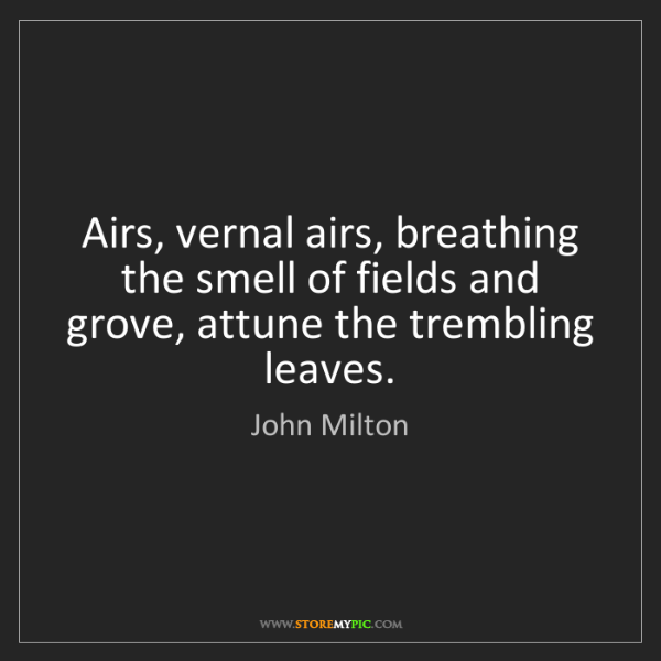 John Milton: Airs, vernal airs, breathing the smell of fields and...