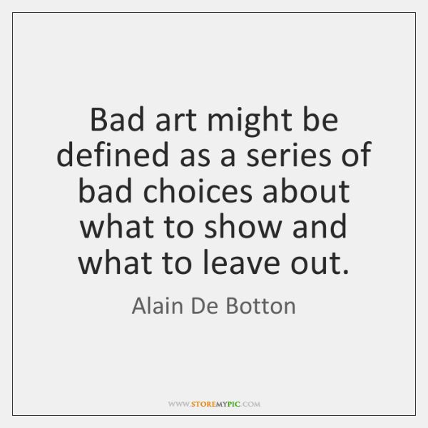 Bad art might be defined as a series of bad choices about ...
