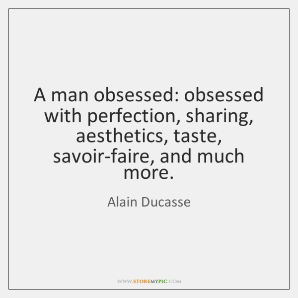 A man obsessed: obsessed with perfection, sharing, aesthetics, taste, savoir-faire, and much ...