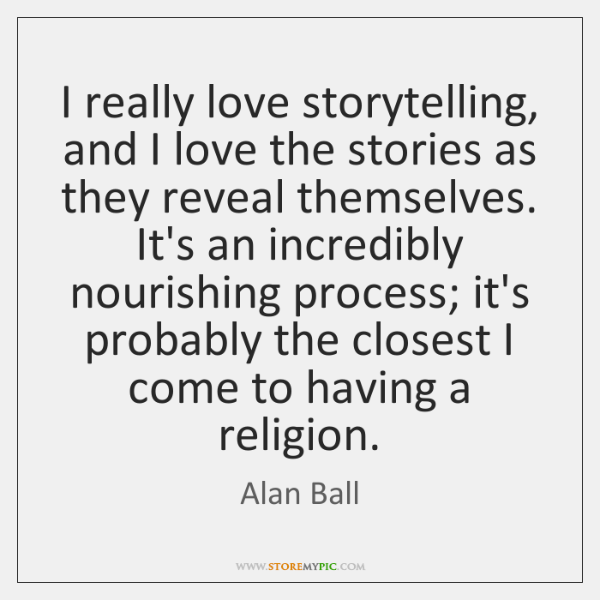 I really love storytelling, and I love the stories as they reveal ...