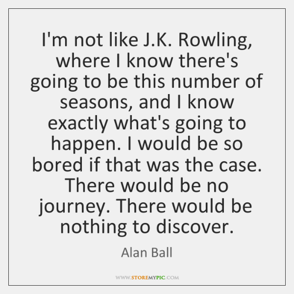 I'm not like J.K. Rowling, where I know there's going to ...