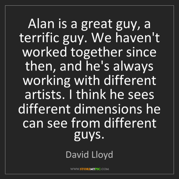 David Lloyd: Alan is a great guy, a terrific guy. We haven't worked...