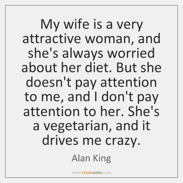 My wife is a very attractive woman, and she's always worried about ...