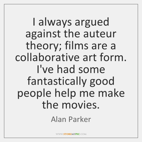 I always argued against the auteur theory; films are a collaborative art ...