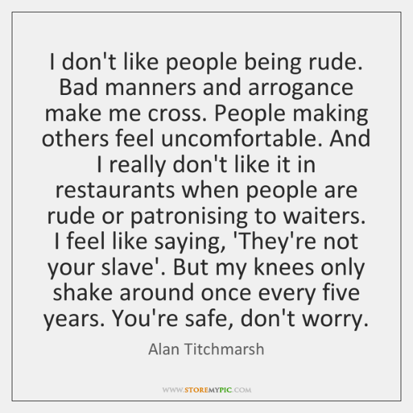 I don't like people being rude. Bad manners and arrogance make me ...