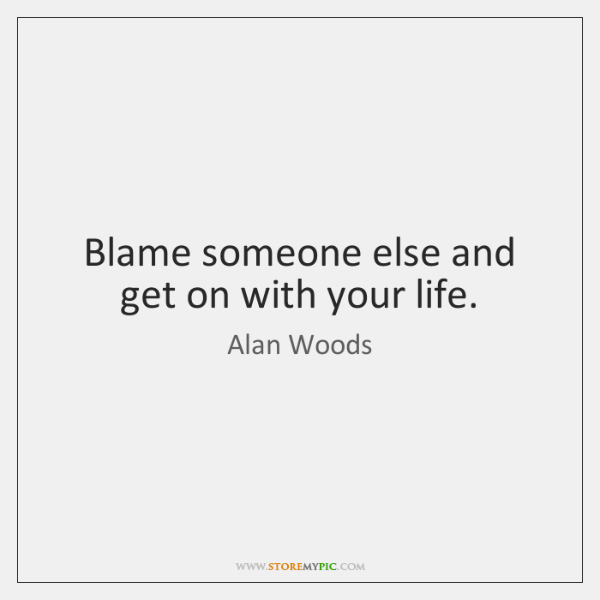 Blame someone else and get on with your life.