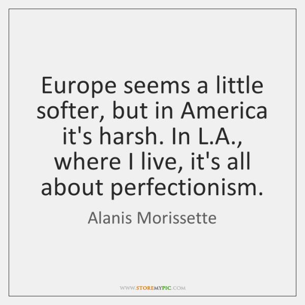 Europe seems a little softer, but in America it's harsh. In L....