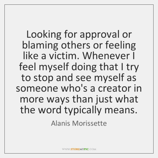 Looking for approval or blaming others or feeling like a victim. Whenever ...