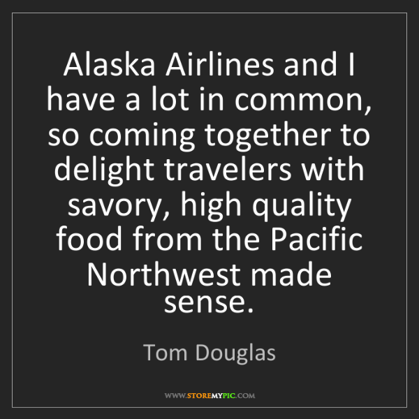 Tom Douglas: Alaska Airlines and I have a lot in common, so coming...