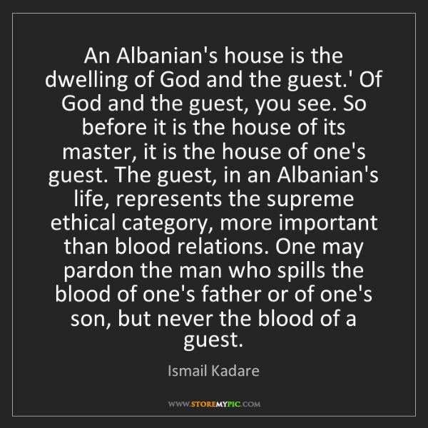 Ismail Kadare: An Albanian's house is the dwelling of God and the guest.'...