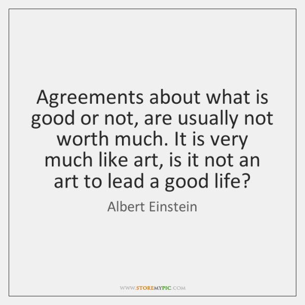 Agreements about what is good or not, are usually not worth much. ...