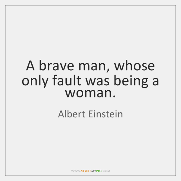 A brave man, whose only fault was being a woman.