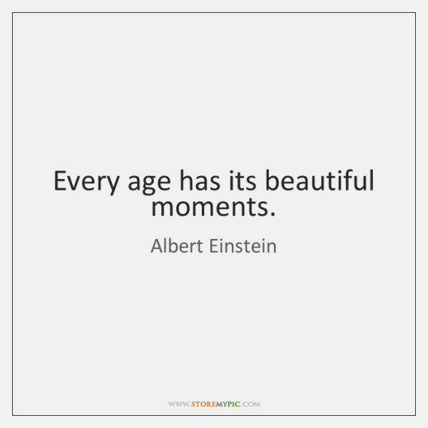 Every age has its beautiful moments.