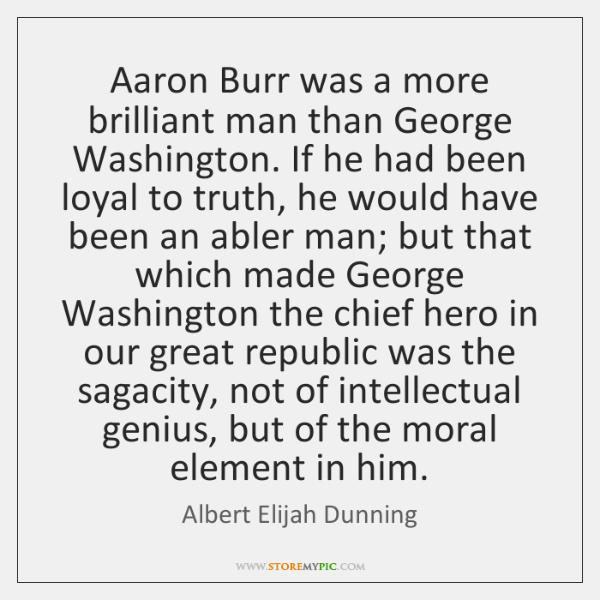 Aaron Burr was a more brilliant man than George Washington. If he ...