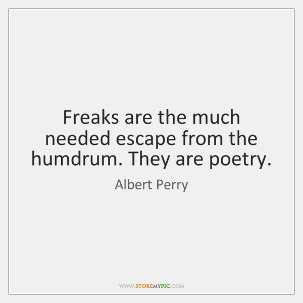 Freaks are the much needed escape from the humdrum. They are poetry.
