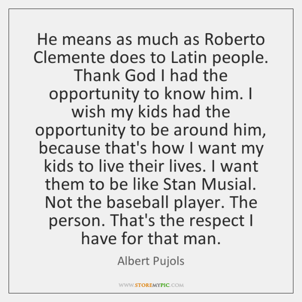 He means as much as Roberto Clemente does to Latin people. Thank ...